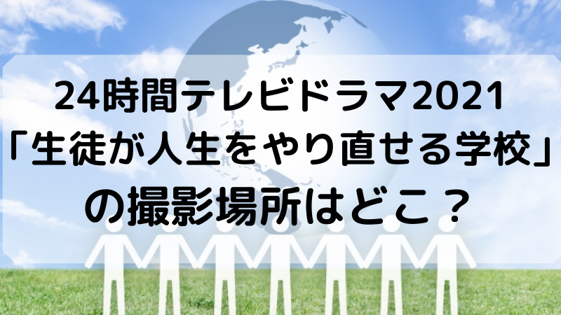 24時間テレビドラマ2021「生徒が人生をやり直せる学校」の撮影場所はどこ?