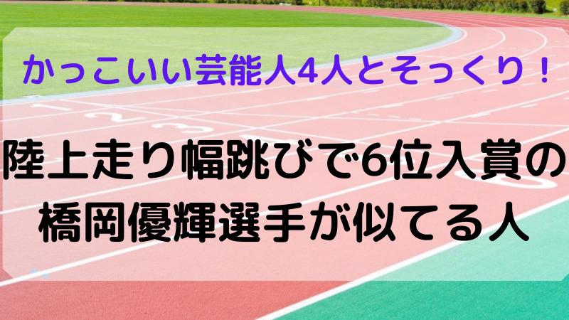 橋岡優輝選手が似てる人。横浜流星ほか3人に似てると話題に!