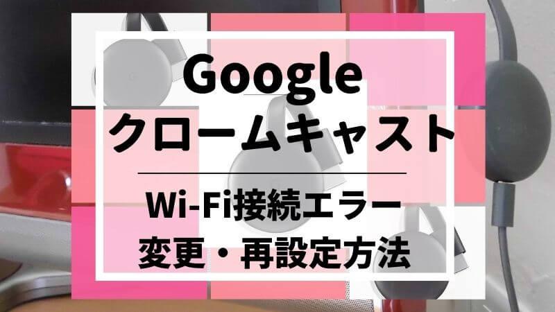 googleクロームキャストのWi-Fiエラー・変更・再設定